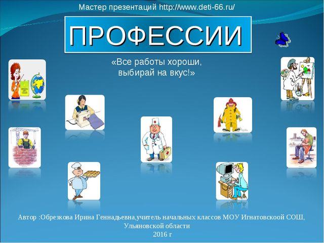 «Все работы хороши, выбирай на вкус!» Мастер презентаций http://www.deti-66.r...