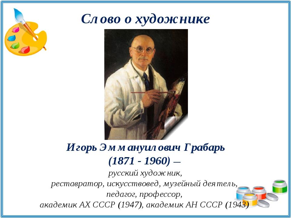 Слово о художнике Игорь Эммануилович Грабарь (1871 - 1960) — русский художник...