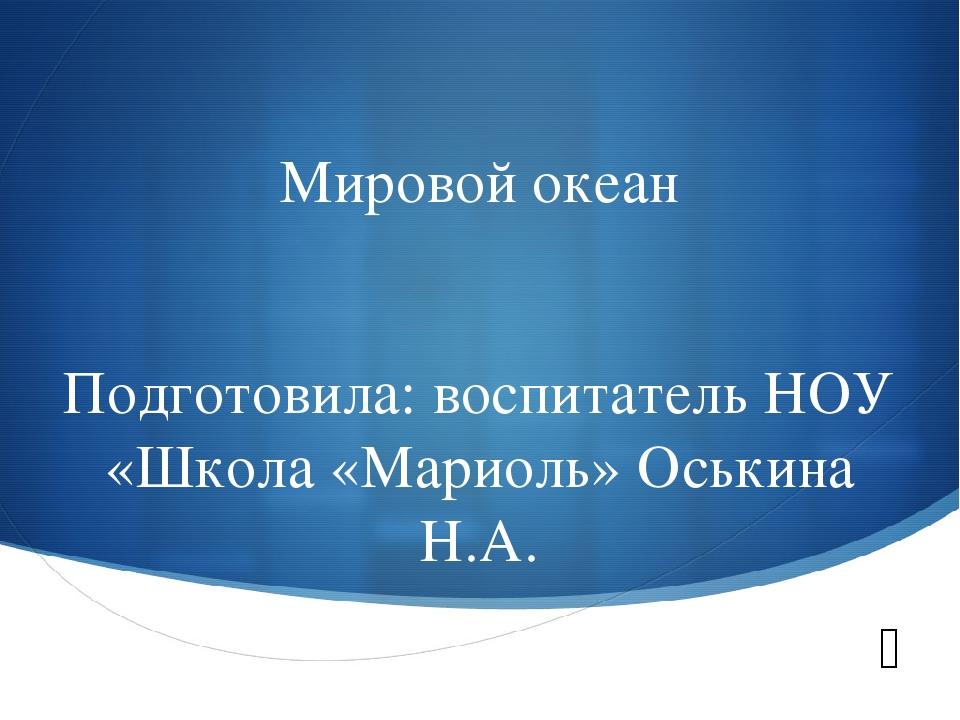 Мировой океан Подготовила: воспитатель НОУ «Школа «Мариоль» Оськина Н.А. S