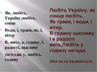 Любіть Україну, як сонце любіть, Як трави, і води, і вітер, В годину щасливу