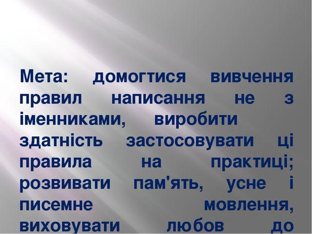 Мета: домогтися вивчення правил написання не з іменниками, виробити здатність...
