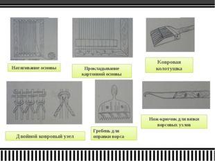 Натягивание основы Прокладывание картонной основы Двойной ковровый узел Гребе