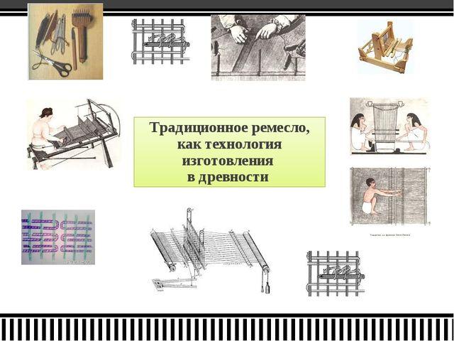 Традиционное ремесло, как технология изготовления в древности