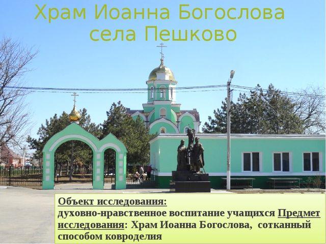 Храм Иоанна Богослова села Пешково Объект исследования: духовно-нравственное...