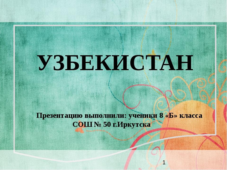 УЗБЕКИСТАН Презентацию выполнили: ученики 8 «Б» класса СОШ № 50 г.Иркутска