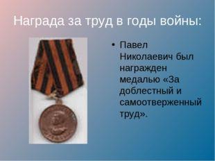 Награда за труд в годы войны: Павел Николаевич был награжден медалью «За добл
