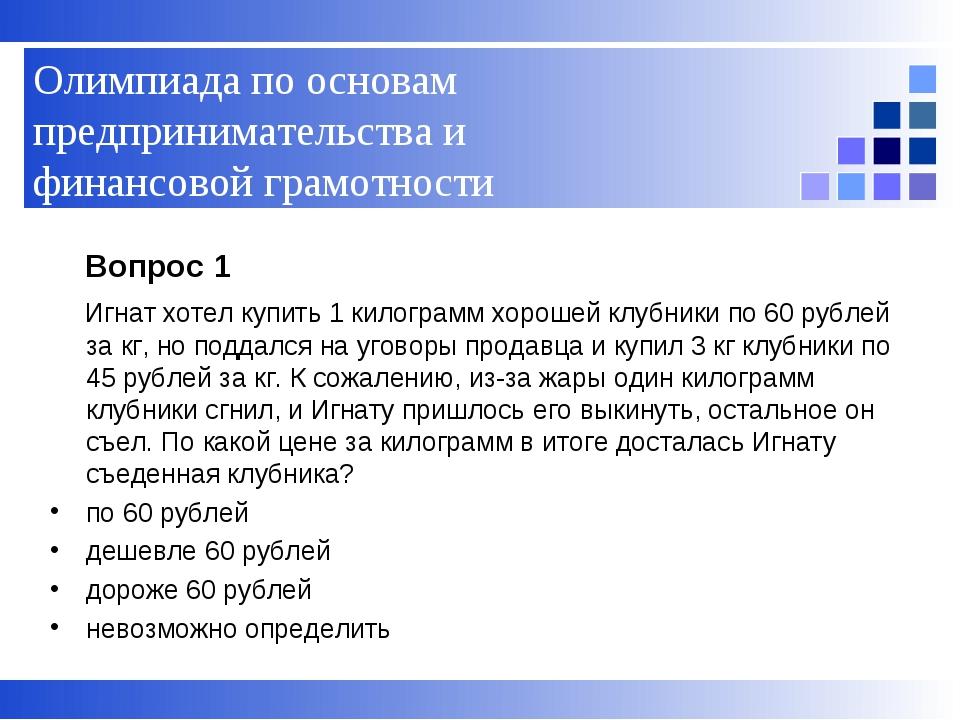 Вопрос 1 Игнат хотел купить 1 килограмм хорошей клубники по 60 рублей за кг,...