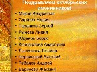 Поздравляем октябрьских именинников! Маков Владислав Саргсян Мария Таранков С