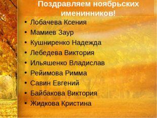 Поздравляем ноябрьских именинников! Лобачева Ксения Мамиев Заур Кушниренко На