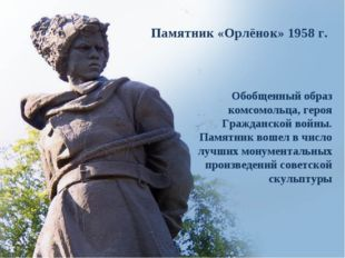 Памятник «Орлёнок» 1958г. Обобщенный образ комсомольца, героя Гражданской во
