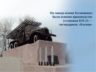 На заводе имени Колющенко было освоено производство установки БМ-13— легенда