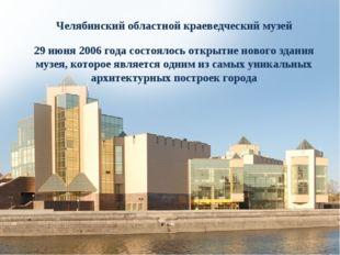 Челябинский областной краеведческий музей 29 июня 2006 года состоялось открыт