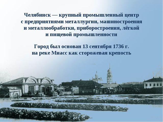 Город был основан 13 сентября 1736 г. на реке Миасс как сторожевая крепость Ч...