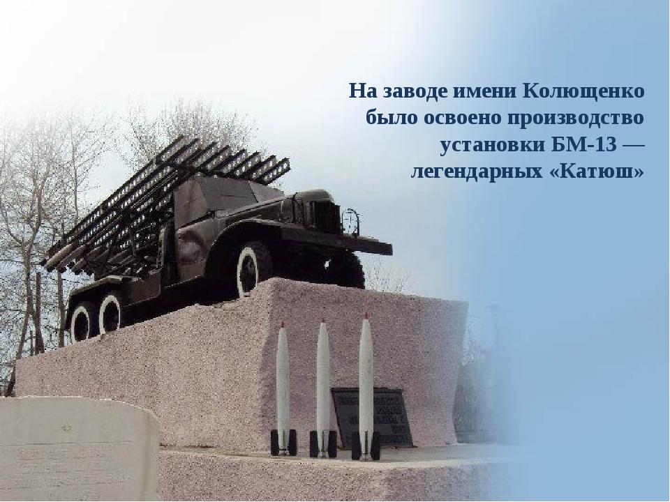 На заводе имени Колющенко было освоено производство установки БМ-13— легенда...