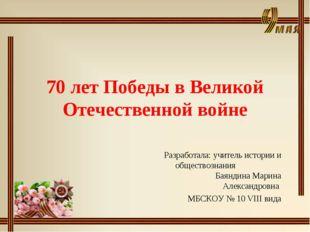 70 лет Победы в Великой Отечественной войне Разработала: учитель истории и об