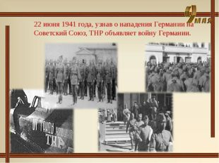 22 июня 1941 года, узнав о нападения Германии на Советский Союз, ТНР объявляе