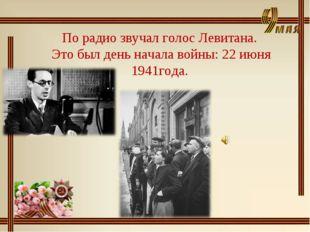 По радио звучал голос Левитана. Это был день начала войны: 22 июня 1941года.