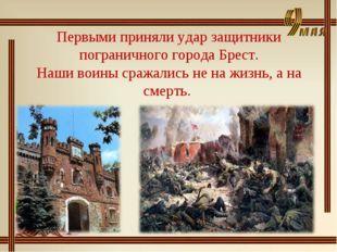 Первыми приняли удар защитники пограничного города Брест. Наши воины сражалис