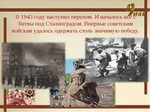 В 1943 году наступил перелом. И началось все с битвы под Сталинградом. Впервы