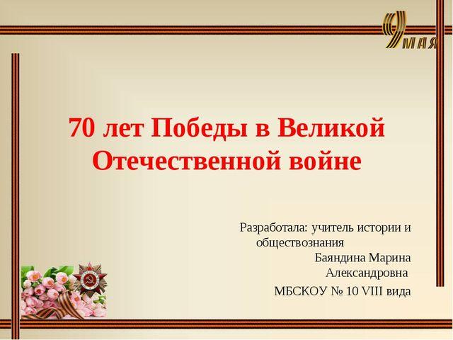 70 лет Победы в Великой Отечественной войне Разработала: учитель истории и об...