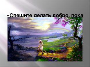 «Спешите делать добро, пока не стало поздно» . Ф.П.Гааз
