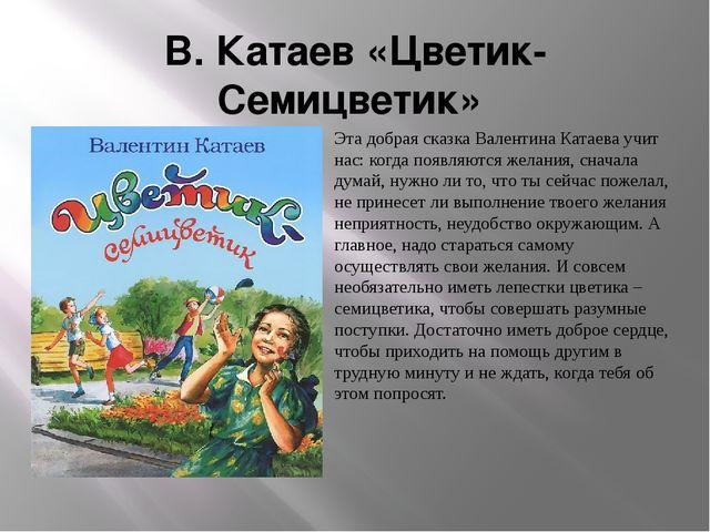 В. Катаев «Цветик-Семицветик» Эта добрая сказка Валентина Катаева учит нас: к...