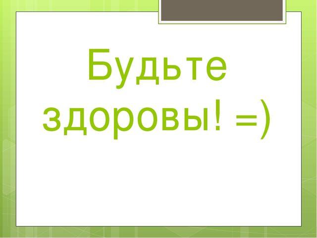 Будьте здоровы! =)
