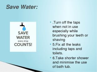 .Turn off the taps when not in use especiallywhile brushing your teeth or sh