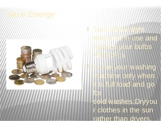 Save Energy Turn off the light when not in use and replaceyour bulbs with CF...