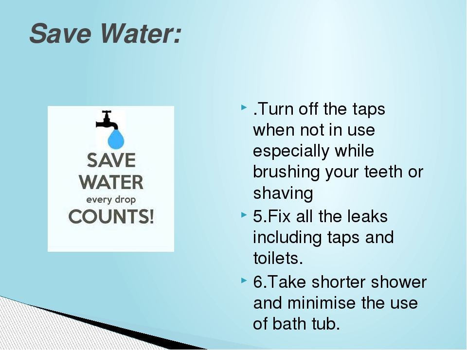 .Turn off the taps when not in use especiallywhile brushing your teeth or sh...