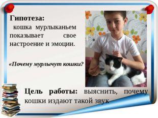 Гипотеза: кошка мурлыканьем показывает свое настроение и эмоции. Цель работы: