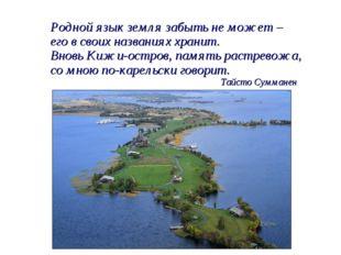 Родной язык земля забыть не может – его в своих названиях хранит. Вновь Кижи-