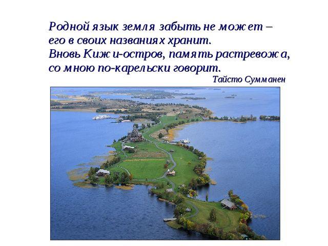 Родной язык земля забыть не может – его в своих названиях хранит. Вновь Кижи-...