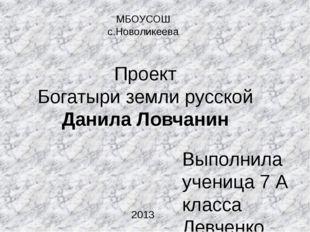 Проект Богатыри земли русской Данила Ловчанин Выполнила ученица 7 А класса Ле