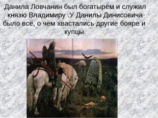Данила Ловчанин был богатырём и служил князю Владимиру .У Данилы Динисовича б