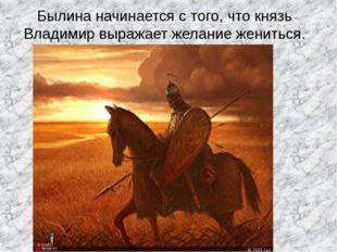 Былина начинается с того, что князь Владимир выражает желание жениться.