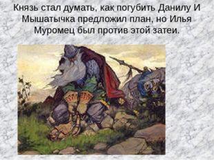 Князь стал думать, как погубить Данилу И Мышатычка предложил план, но Илья Му
