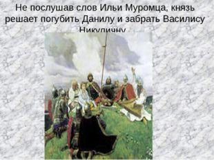 Не послушав слов Ильи Муромца, князь решает погубить Данилу и забрать Василис
