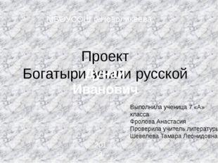 Проект Богатыри земли русской Выполнила ученица 7 «А» класса Фролова Анастаси