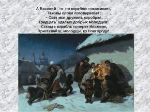 А Василий - то по кораблю похаживает, Таковы слова поговаривает: – Свет моя д