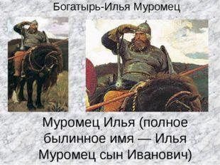 Муромец Илья (полное былинное имя — Илья Муромец сын Иванович) Считается, что