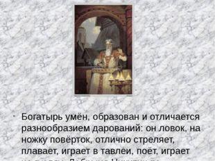 Богатырь умён, образовани отличается разнообразием дарований: он ловок, на н