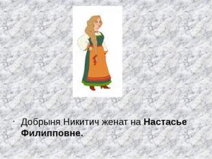 Добрыня Никитич женат на Настасье Филипповне.
