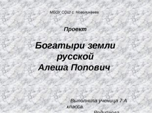 МБОУ СОШ с. Новоликеева Проект Богатыри земли русской Алеша Попович Выполнила