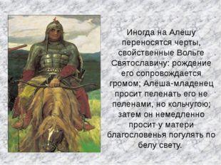 Иногда на Алёшу переносятся черты, свойственные Вольге Святославичу: рождение
