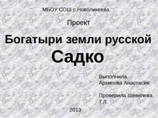 МБОУ СОШ с.Новоликеева. Проект Богатыри земли русской Садко Выполнила Архипов