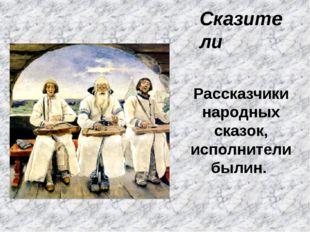 Сказители Рассказчики народных сказок, исполнители былин.