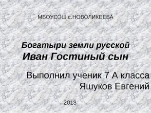 МБОУСОШ с.НОВОЛИКЕЕВА Богатыри земли русской Иван Гостиный сын Выполнил учени