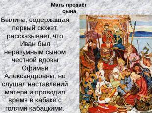 Былина, содержащая первый сюжет, рассказывает, что Иван был неразумным сыном