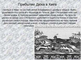 Прибыв в Киев, он застает князя Владимира в церкви уобедни. Князь удивляется
